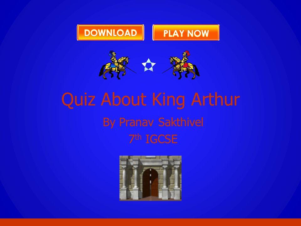 By Pranav Sakthivel 7 th IGCSE Quiz About King Arthur