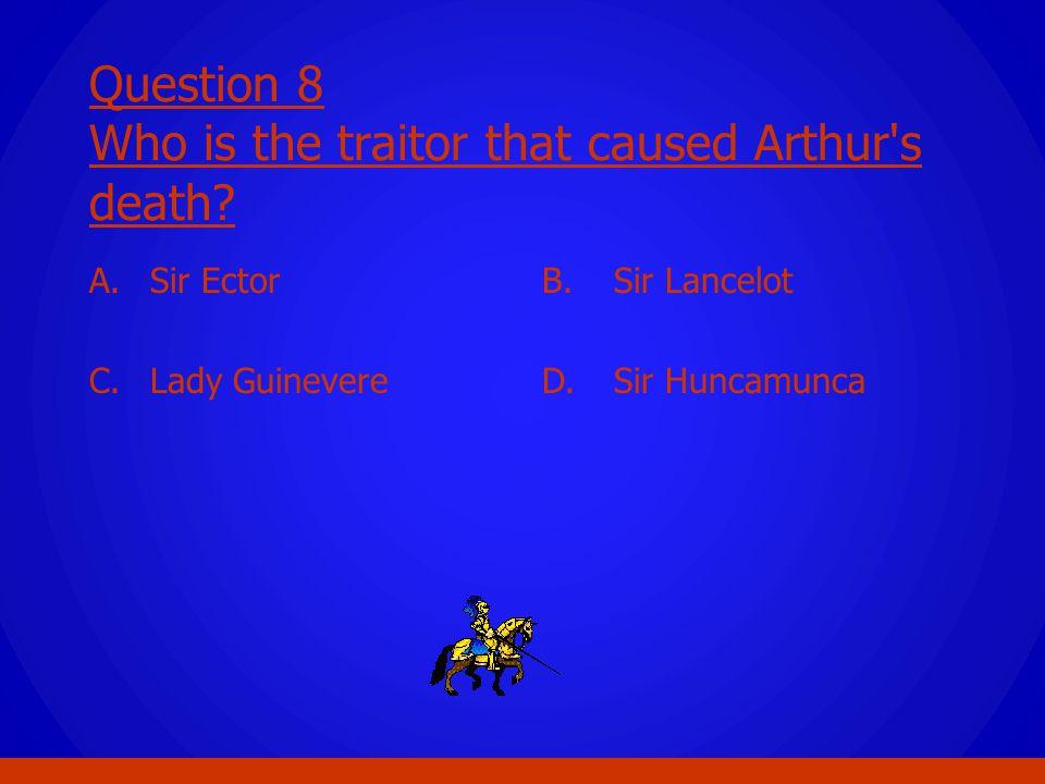 Question 8 Who is the traitor that caused Arthur's death? A. Sir Ector C. Lady Guinevere B. Sir Lancelot D. Sir Huncamunca