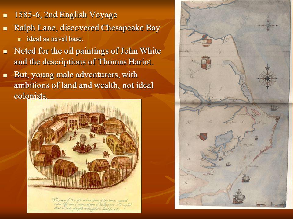 1585-6, 2nd English Voyage 1585-6, 2nd English Voyage Ralph Lane, discovered Chesapeake Bay Ralph Lane, discovered Chesapeake Bay ideal as naval base.