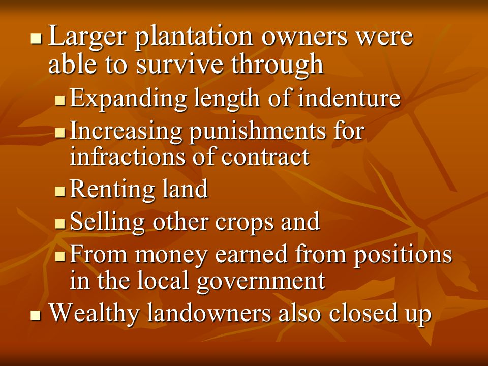 Larger plantation owners were able to survive through Larger plantation owners were able to survive through Expanding length of indenture Expanding length of indenture Increasing punishments for infractions of contract Increasing punishments for infractions of contract Renting land Renting land Selling other crops and Selling other crops and From money earned from positions in the local government From money earned from positions in the local government Wealthy landowners also closed up Wealthy landowners also closed up