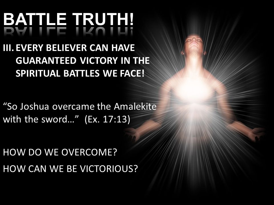 III.EVERY BELIEVER CAN HAVE GUARANTEED VICTORY IN THE SPIRITUAL BATTLES WE FACE.
