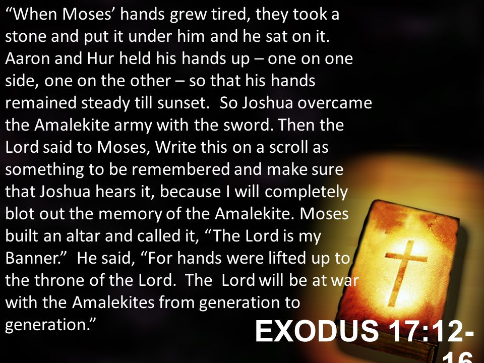 EXODUS 17:12- 16 When Moses' hands grew tired, they took a stone and put it under him and he sat on it.