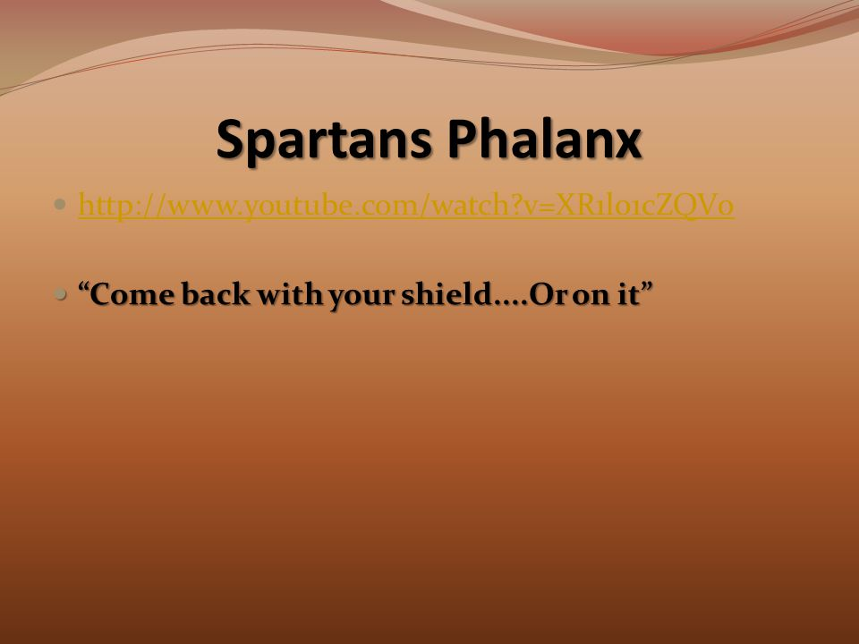 Spartans Phalanx http://www.youtube.com/watch v=XR1l01cZQV0 Come back with your shield....Or on it Come back with your shield....Or on it