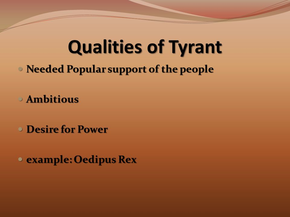 Qualities of Tyrant Needed Popular support of the people Needed Popular support of the people Ambitious Ambitious Desire for Power Desire for Power example: Oedipus Rex example: Oedipus Rex