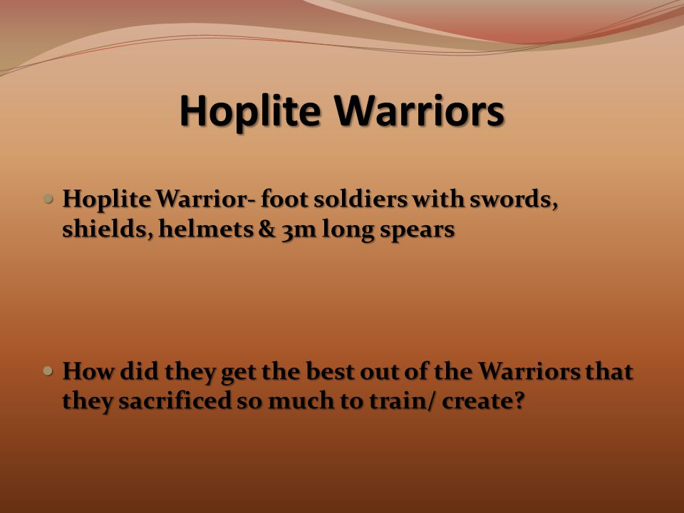 Hoplite Warriors Hoplite Warrior- foot soldiers with swords, shields, helmets & 3m long spears Hoplite Warrior- foot soldiers with swords, shields, helmets & 3m long spears How did they get the best out of the Warriors that they sacrificed so much to train/ create.