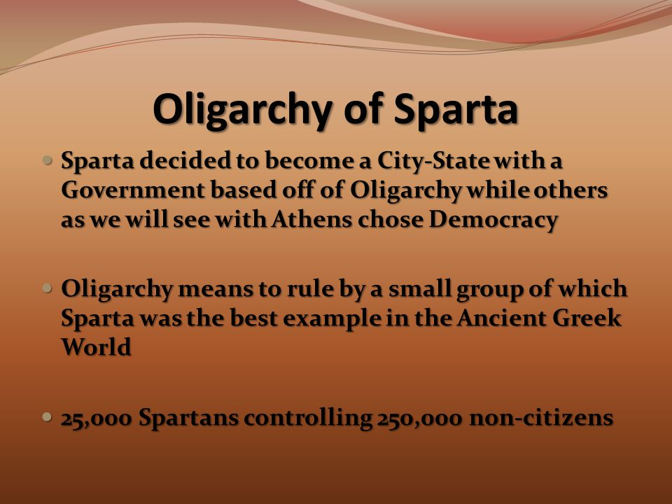 Oligarchy of Sparta Sparta decided to become a City-State with a Government based off of Oligarchy while others as we will see with Athens chose Democracy Sparta decided to become a City-State with a Government based off of Oligarchy while others as we will see with Athens chose Democracy Oligarchy means to rule by a small group of which Sparta was the best example in the Ancient Greek World Oligarchy means to rule by a small group of which Sparta was the best example in the Ancient Greek World 25,000 Spartans controlling 250,000 non-citizens 25,000 Spartans controlling 250,000 non-citizens
