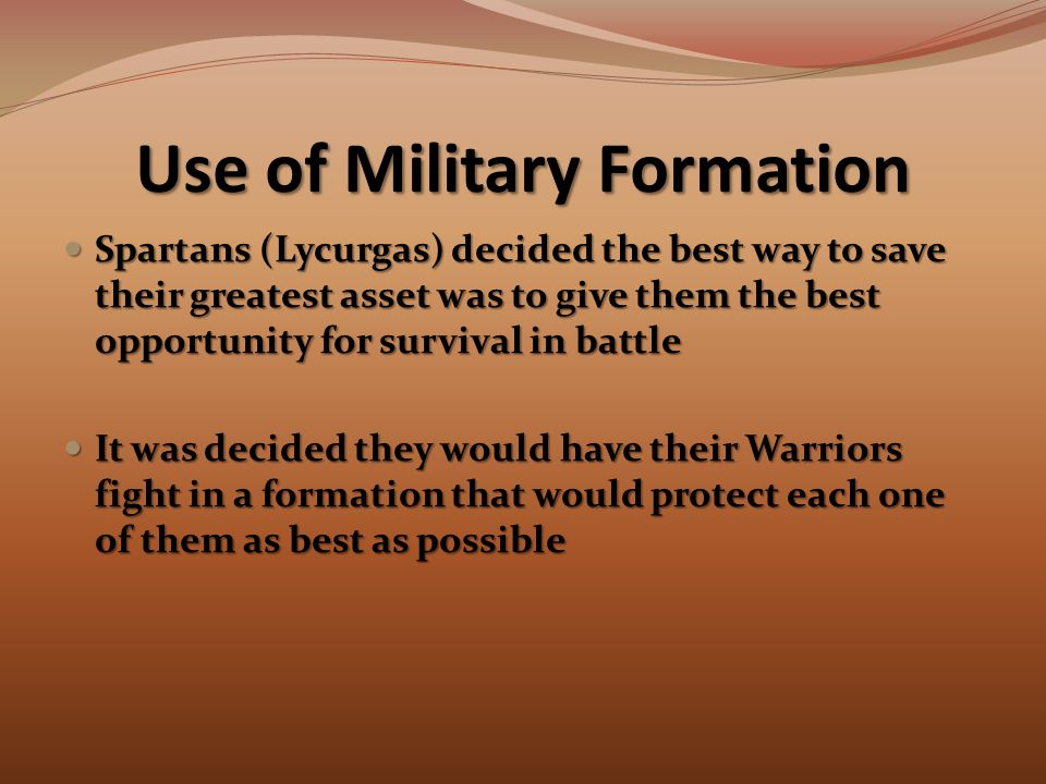 Use of Military Formation Spartans (Lycurgas) decided the best way to save their greatest asset was to give them the best opportunity for survival in battle Spartans (Lycurgas) decided the best way to save their greatest asset was to give them the best opportunity for survival in battle It was decided they would have their Warriors fight in a formation that would protect each one of them as best as possible It was decided they would have their Warriors fight in a formation that would protect each one of them as best as possible