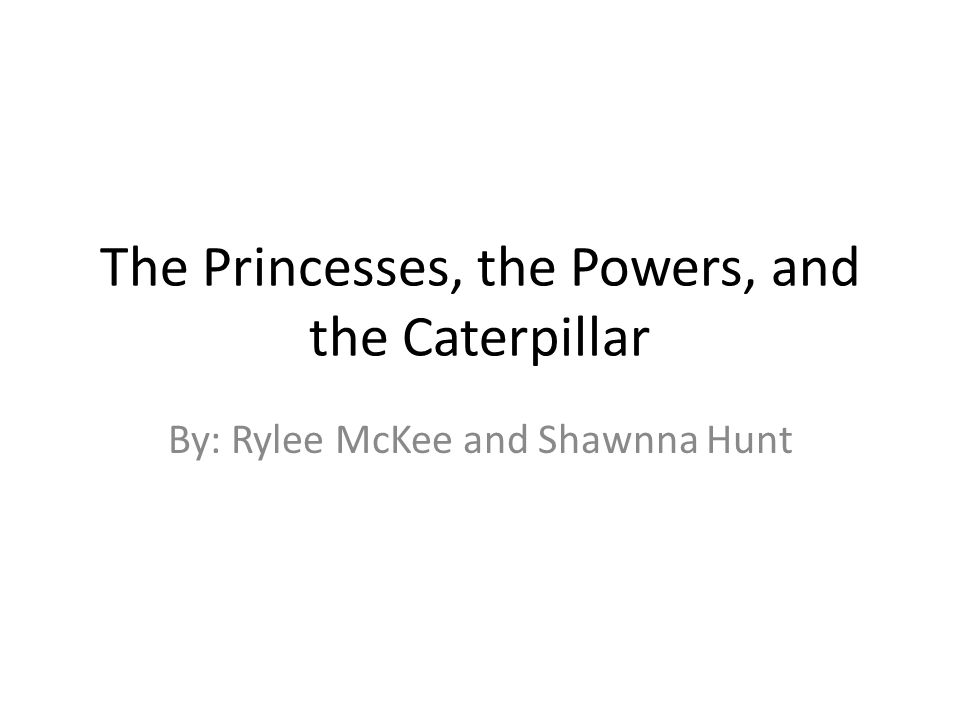 The Princesses, the Powers, and the Caterpillar By: Rylee McKee and Shawnna Hunt