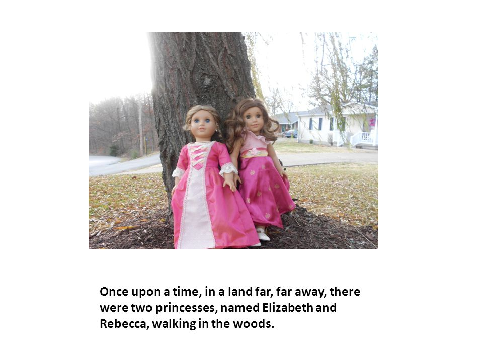 Once upon a time, in a land far, far away, there were two princesses, named Elizabeth and Rebecca, walking in the woods.