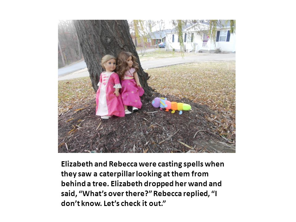 "Elizabeth and Rebecca were casting spells when they saw a caterpillar looking at them from behind a tree. Elizabeth dropped her wand and said, ""What's"