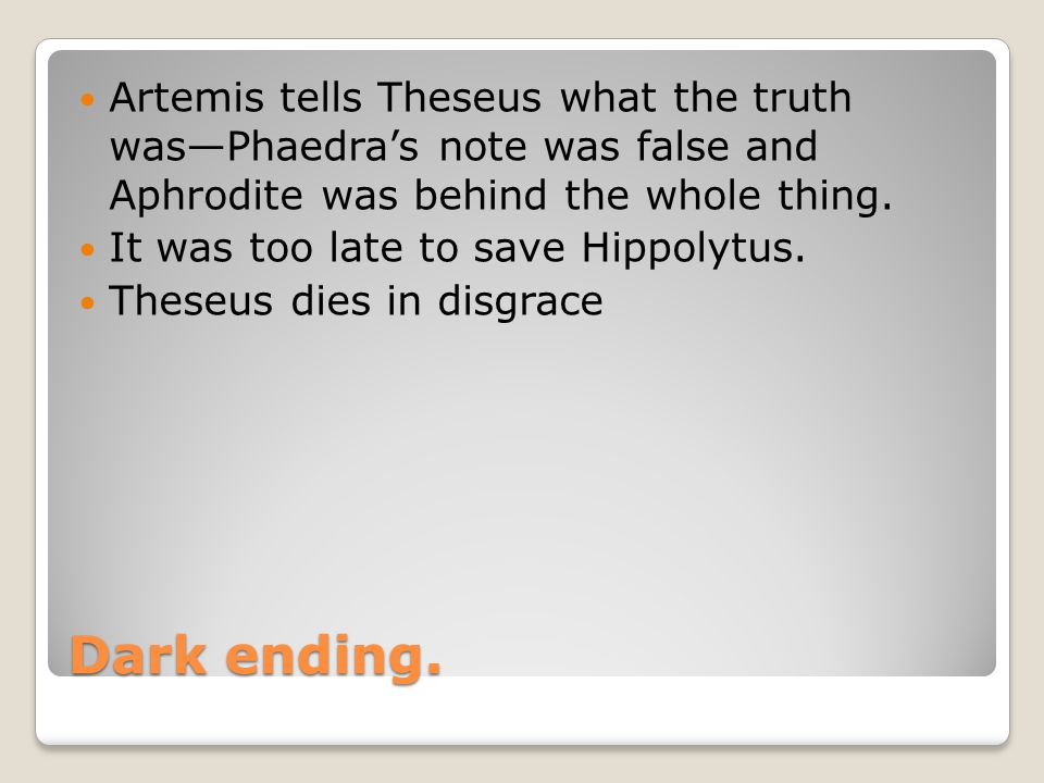 Dark ending. Artemis tells Theseus what the truth was—Phaedra's note was false and Aphrodite was behind the whole thing. It was too late to save Hippo