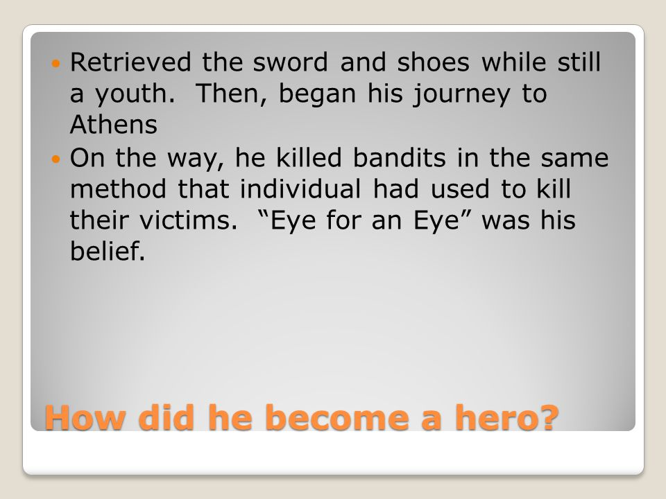 How did he become a hero? Retrieved the sword and shoes while still a youth. Then, began his journey to Athens On the way, he killed bandits in the sa