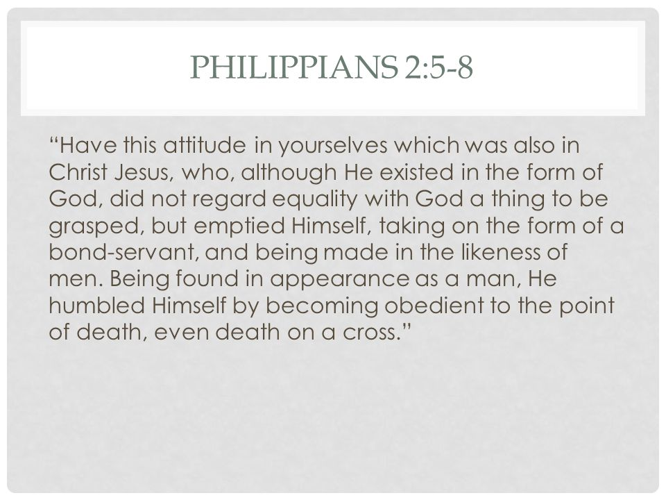 PHILIPPIANS 2:5-8 Have this attitude in yourselves which was also in Christ Jesus, who, although He existed in the form of God, did not regard equality with God a thing to be grasped, but emptied Himself, taking on the form of a bond-servant, and being made in the likeness of men.