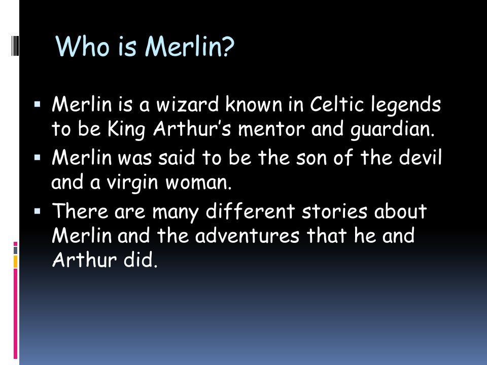 Who is Merlin?  Merlin is a wizard known in Celtic legends to be King Arthur's mentor and guardian.  Merlin was said to be the son of the devil and