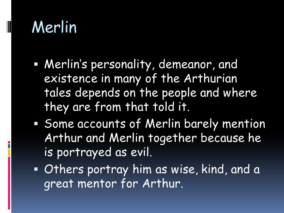 Merlin  Merlin's personality, demeanor, and existence in many of the Arthurian tales depends on the people and where they are from that told it.  So