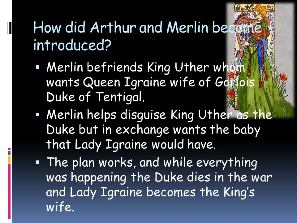 How did Arthur and Merlin become introduced?  Merlin befriends King Uther whom wants Queen Igraine wife of Gorlois Duke of Tentigal.  Merlin helps d