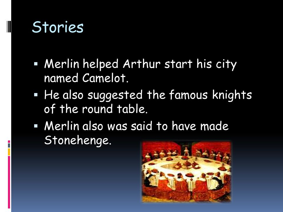 Stories  Merlin helped Arthur start his city named Camelot.  He also suggested the famous knights of the round table.  Merlin also was said to have