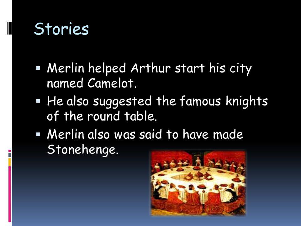Stories  Merlin helped Arthur start his city named Camelot.
