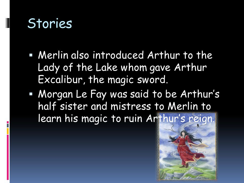 Stories  Merlin also introduced Arthur to the Lady of the Lake whom gave Arthur Excalibur, the magic sword.  Morgan Le Fay was said to be Arthur's h
