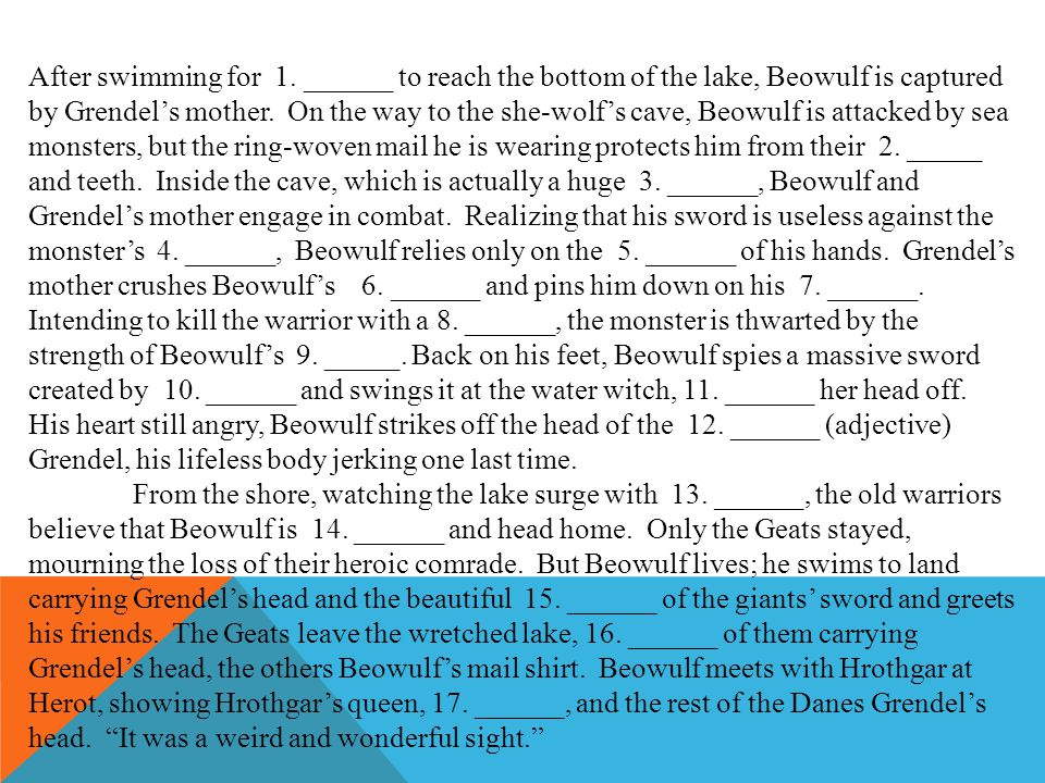 After swimming for 1. ______ to reach the bottom of the lake, Beowulf is captured by Grendel's mother. On the way to the she-wolf's cave, Beowulf is a