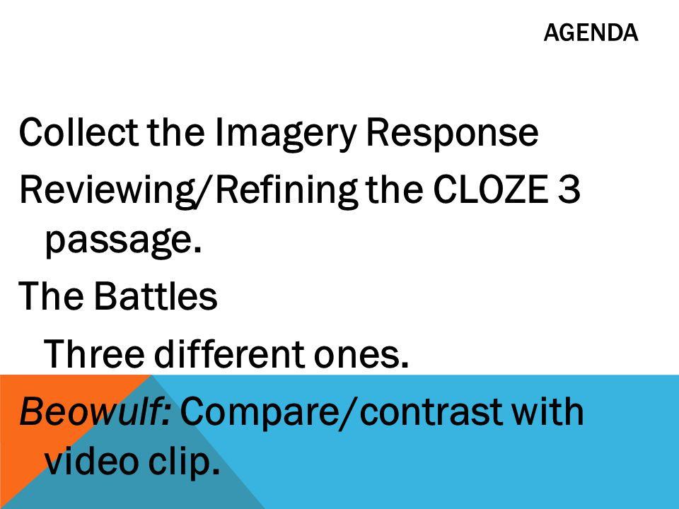AGENDA Collect the Imagery Response Reviewing/Refining the CLOZE 3 passage. The Battles Three different ones. Beowulf: Compare/contrast with video cli