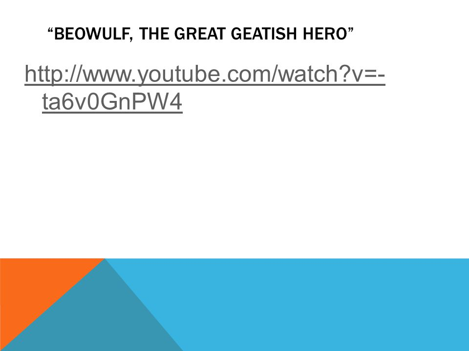 BEOWULF, THE GREAT GEATISH HERO http://www.youtube.com/watch v=- ta6v0GnPW4