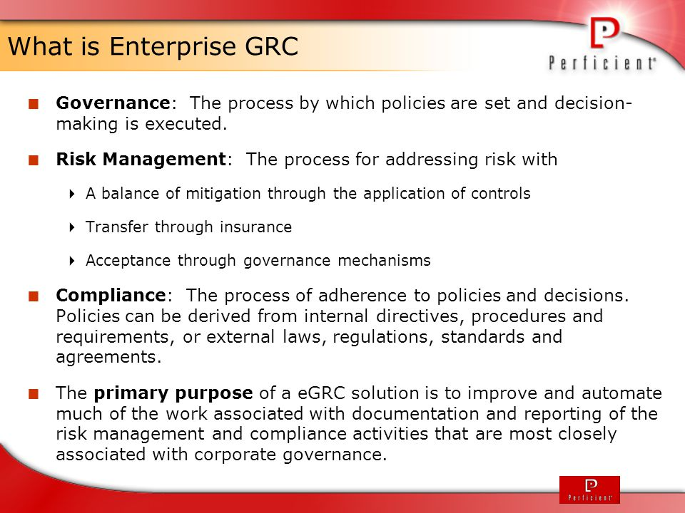 How Does eGRC Help Our Clients  Internal Challenges  Managing compliance to external standards (ISO, API, SCADA, HSPD, etc)  Adhering to government regulations – EPA/OSHA/SEC/FDA  Ensuring product quality and brand protection  Identifying and mitigating risks  Working to client specifications  Ensuring that everyone is continually trained on all SOP & Work Instructions  Compelling Events  Failed government audit – EPA/OSHA fines  Product recall – damage to brand reputation  New government regulations  Bodily injury/death