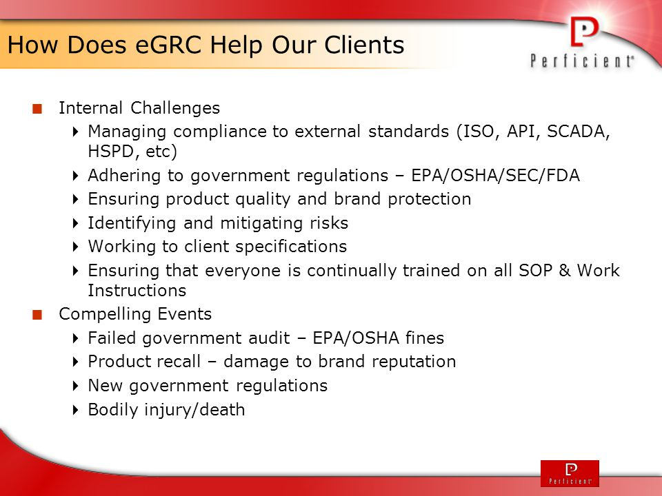 eGRC in Life Sciences  FDA 21 CFR Part 11 (Electronic Signatures on Electronic Documents)  BIMO- on site inspections and data audits designed to monitor all aspects of the conduct and reporting of FDA regulated research  Application Integrity Policies  External accreditations such as ISO  Internal/External Audits  Issues Management within the research labs  Equipment calibration and maintenance  Policy controls, SOPs, work instructions  Training and Skills against the policies  Operational & Financial Risk Analytics and Reporting  Enterprise reporting across all elements  Ad-hoc BOM