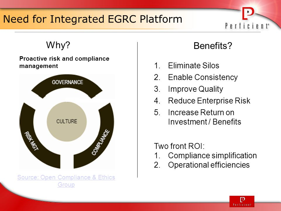 EGRC Solution FeatureBenefit Configurable FrameworkAbility to easily add/modify fields within all modules to align with business process needs Standards ReferencingClients can manage every single standard across the business in a single system Unlimited User DashboardsCustomizable dashboards which show information, actions and reporting relevant to specific job roles Enterprise reporting capabilitiesAbility to pull information from across the business into a single report Integration with ECM PlatformSingle, common and comprehensive source for enterprise information Key Features and Benefits