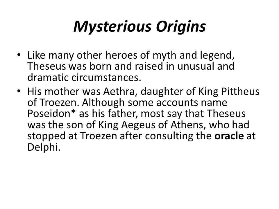 Mysterious Origins Like many other heroes of myth and legend, Theseus was born and raised in unusual and dramatic circumstances.