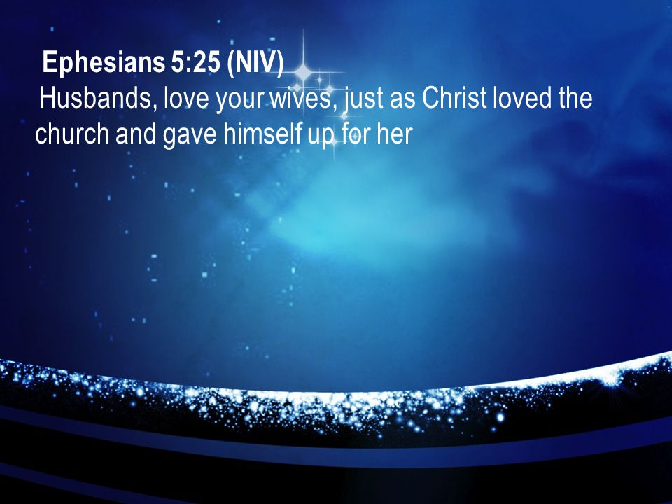 Ephesians 5:25 (NIV) Husbands, love your wives, just as Christ loved the church and gave himself up for her