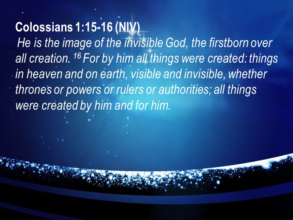 Colossians 1:15-16 (NIV) He is the image of the invisible God, the firstborn over all creation. 16 For by him all things were created: things in heave