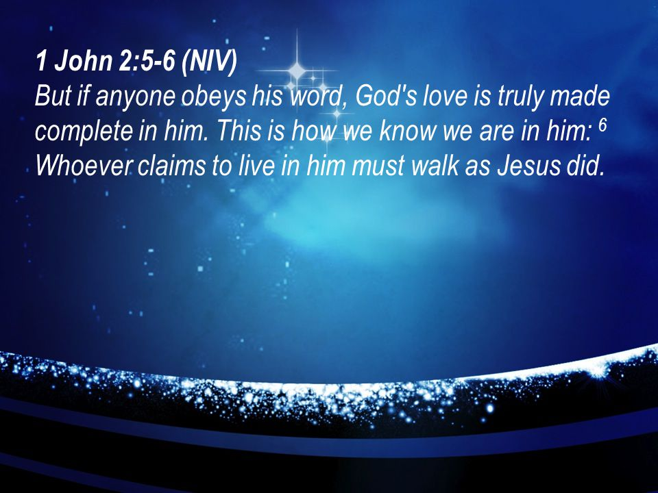 1 John 2:5-6 (NIV) But if anyone obeys his word, God's love is truly made complete in him. This is how we know we are in him: 6 Whoever claims to live