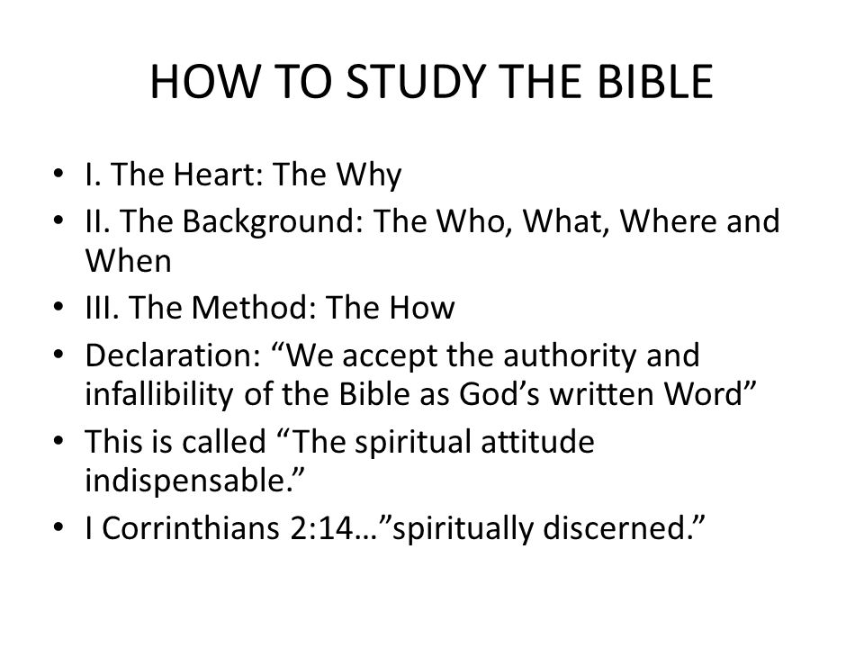 HOW TO STUDY THE BIBLE I. The Heart: The Why II.