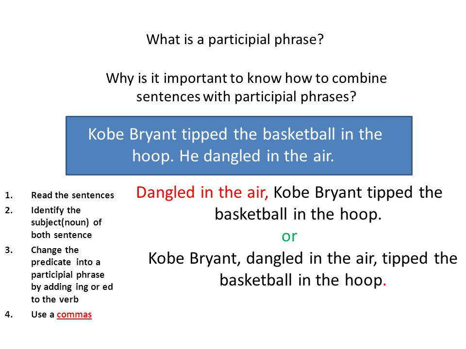 What is a participial phrase? Why is it important to know how to combine sentences with participial phrases? Kobe Bryant tipped the basketball in the