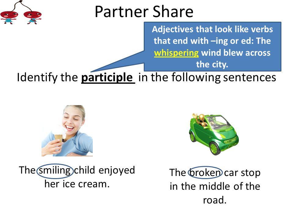 Identify the participle in the following sentences Partner Share Adjectives that look like verbs that end with –ing or ed: The whispering wind blew across the city.