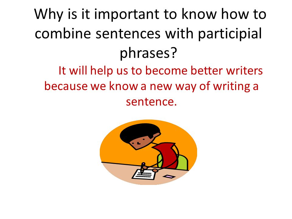Why is it important to know how to combine sentences with participial phrases? It will help us to become better writers because we know a new way of w