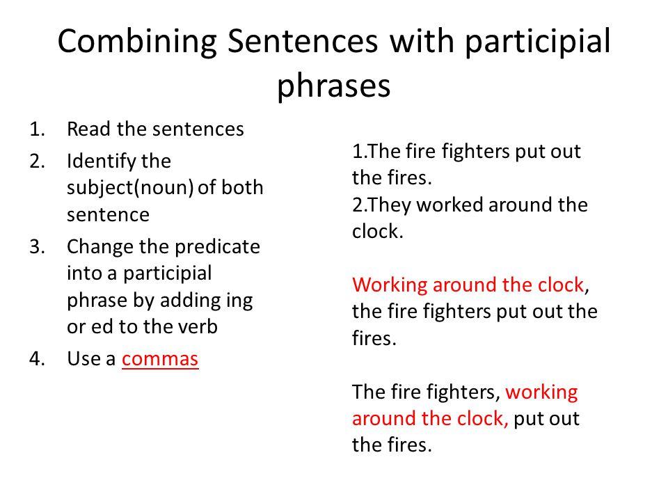 Combining Sentences with participial phrases 1.Read the sentences 2.Identify the subject(noun) of both sentence 3.Change the predicate into a particip