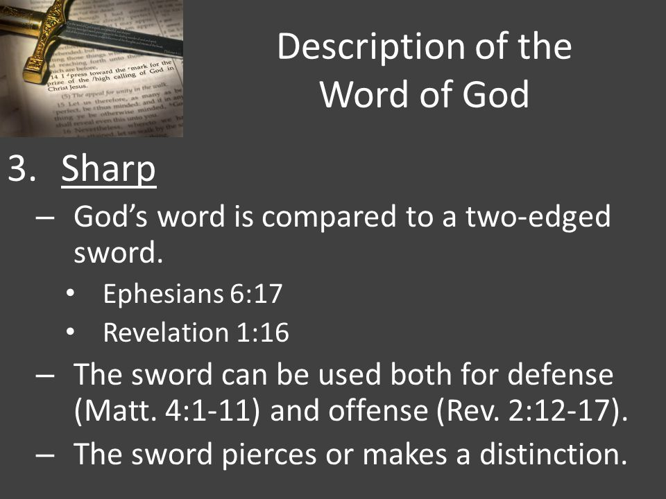Description of the Word of God 3.Sharp – God's word is compared to a two-edged sword. Ephesians 6:17 Revelation 1:16 – The sword can be used both for