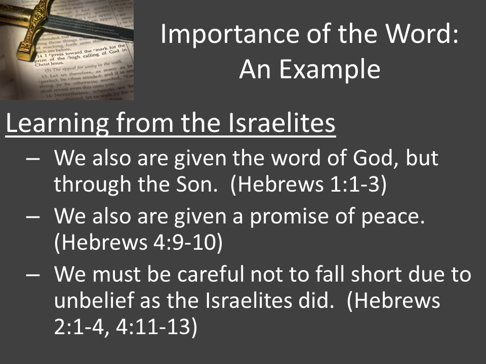 Importance of the Word: An Example Learning from the Israelites – We also are given the word of God, but through the Son. (Hebrews 1:1-3) – We also ar