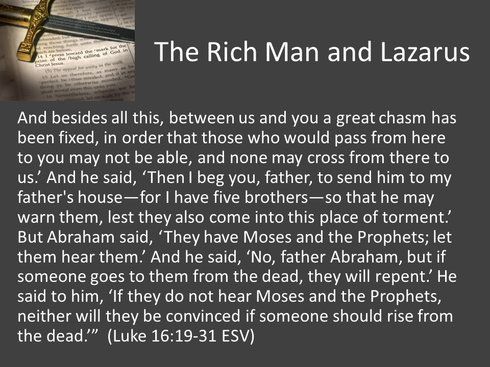 The Rich Man and Lazarus And besides all this, between us and you a great chasm has been fixed, in order that those who would pass from here to you may not be able, and none may cross from there to us.' And he said, 'Then I beg you, father, to send him to my father s house—for I have five brothers—so that he may warn them, lest they also come into this place of torment.' But Abraham said, 'They have Moses and the Prophets; let them hear them.' And he said, 'No, father Abraham, but if someone goes to them from the dead, they will repent.' He said to him, 'If they do not hear Moses and the Prophets, neither will they be convinced if someone should rise from the dead.' (Luke 16:19-31 ESV)