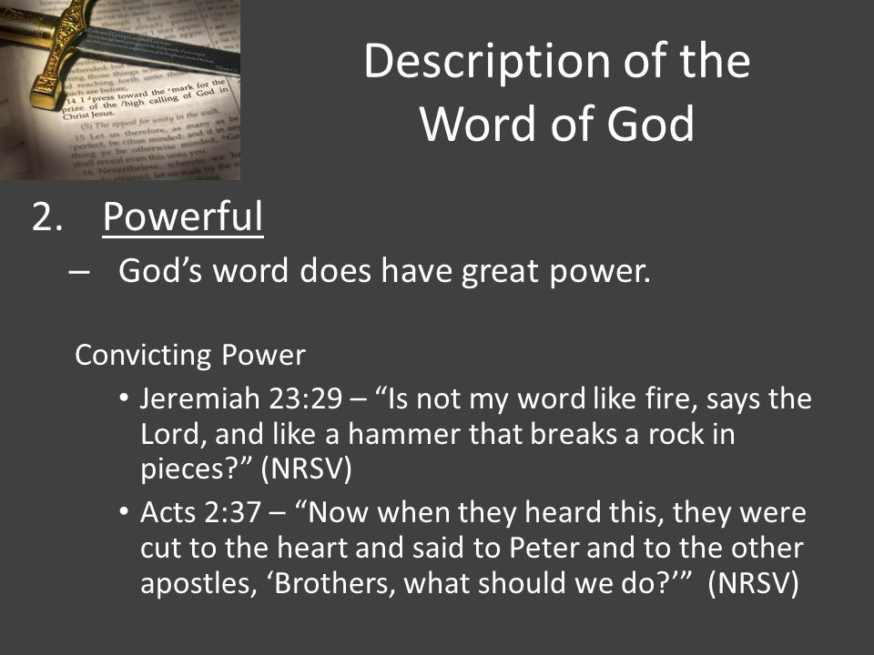 """Description of the Word of God 2.Powerful – God's word does have great power. Convicting Power Jeremiah 23:29 – """"Is not my word like fire, says the Lo"""