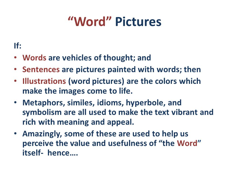 Word Pictures If: Words are vehicles of thought; and Sentences are pictures painted with words; then Illustrations (word pictures) are the colors which make the images come to life.
