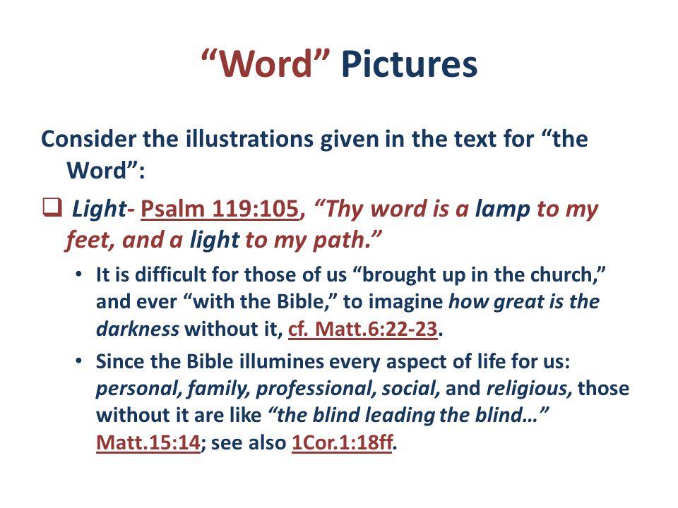 Word Pictures Consider the illustrations given in the text for the Word :  Light- Psalm 119:105, Thy word is a lamp to my feet, and a light to my path. It is difficult for those of us brought up in the church, and ever with the Bible, to imagine how great is the darkness without it, cf.