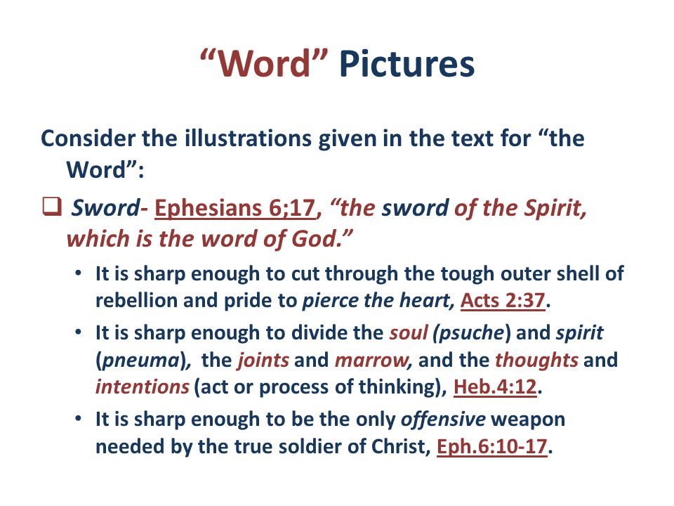 Word Pictures Consider the illustrations given in the text for the Word :  Sword- Ephesians 6;17, the sword of the Spirit, which is the word of God. It is sharp enough to cut through the tough outer shell of rebellion and pride to pierce the heart, Acts 2:37.