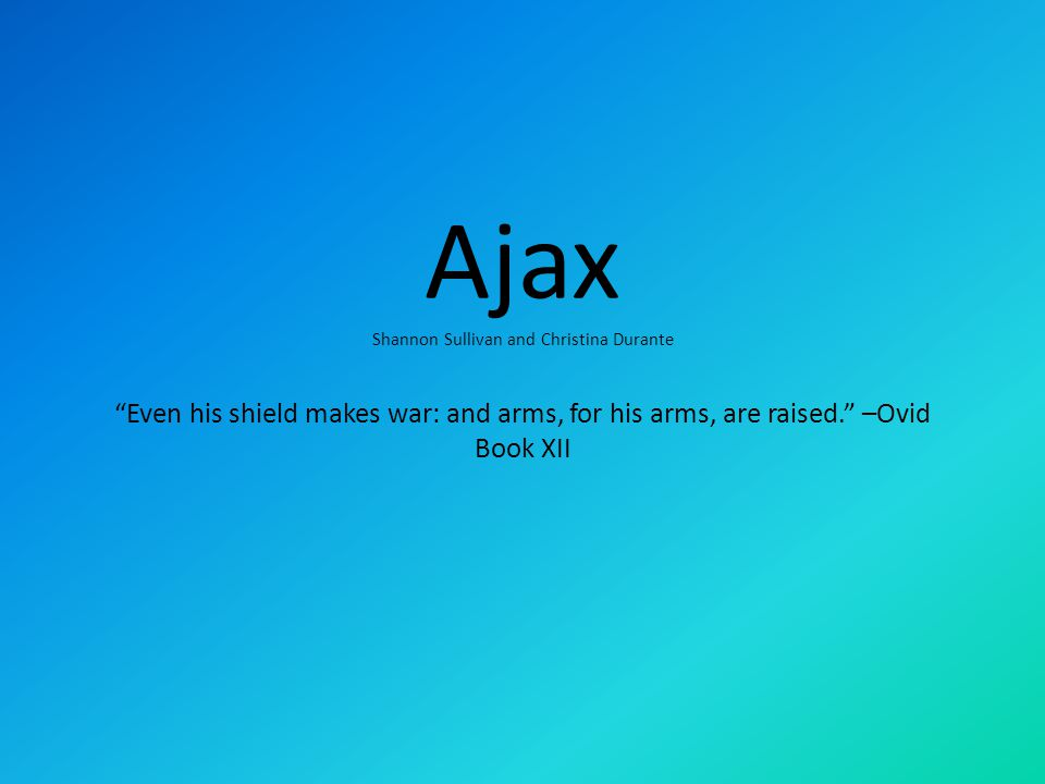 Ajax Shannon Sullivan and Christina Durante Even his shield makes war: and arms, for his arms, are raised. –Ovid Book XII