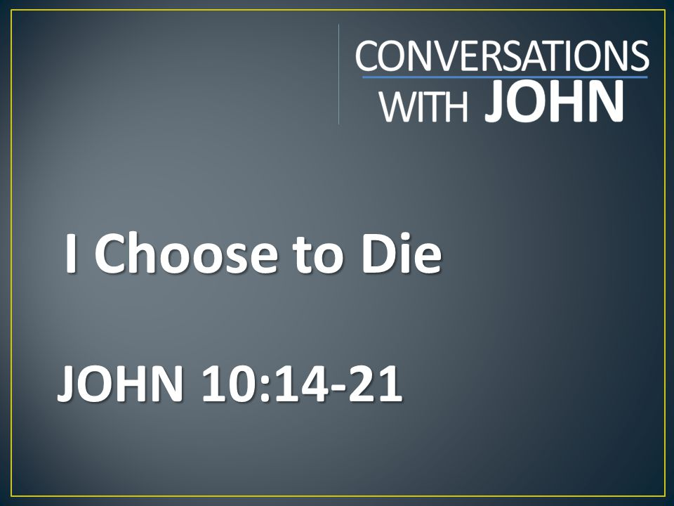 I Choose to Die JOHN 10:14-21