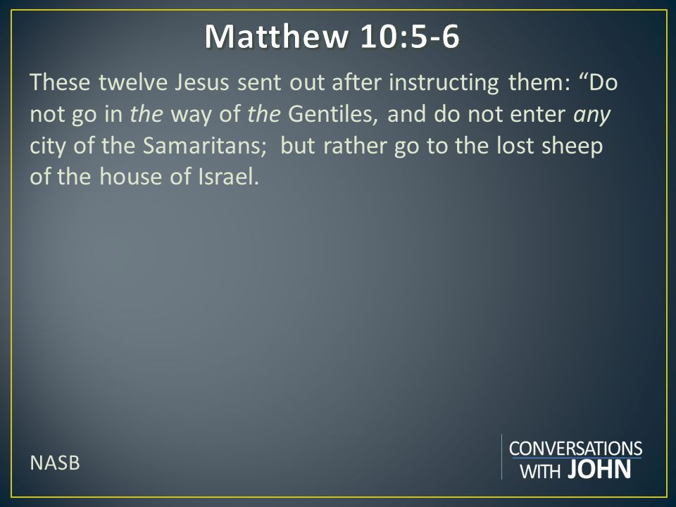 These twelve Jesus sent out after instructing them: Do not go in the way of the Gentiles, and do not enter any city of the Samaritans; but rather go to the lost sheep of the house of Israel.
