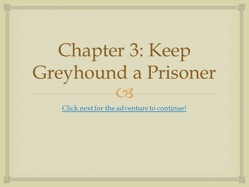  Chapter 3: Keep Greyhound a Prisoner Click next for the adventure to continue!