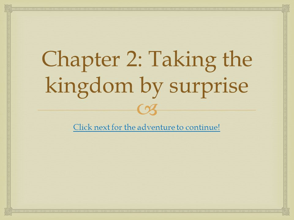  Chapter 2: Taking the kingdom by surprise Click next for the adventure to continue!